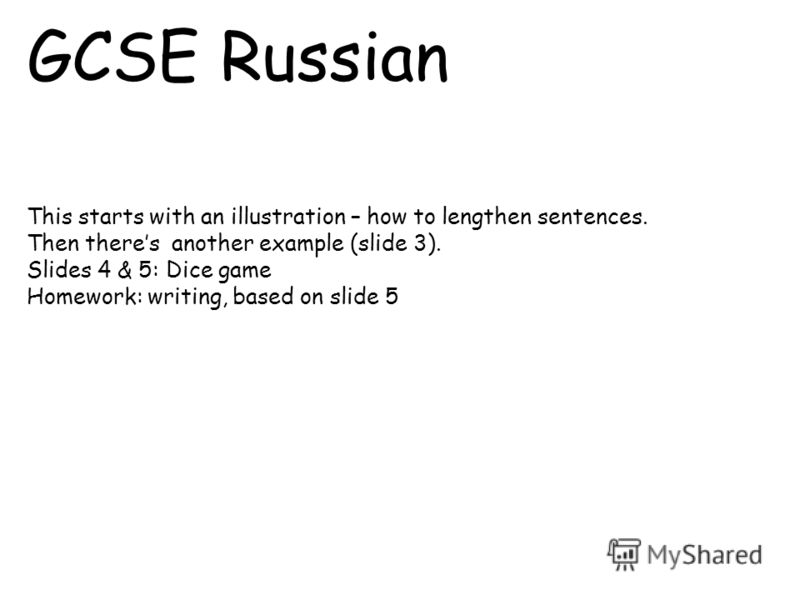 GCSE Russian This starts with an illustration – how to lengthen sentences. Then theres another example (slide 3). Slides 4 & 5: Dice game Homework: writing, based on slide 5