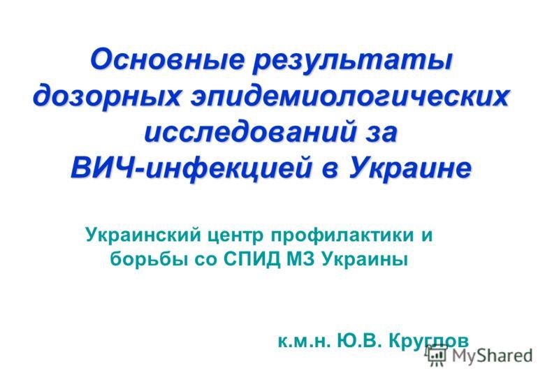 Основные результаты дозорных эпидемиологических исследований за ВИЧ-инфекцией в Украине Украинский центр профилактики и борьбы со СПИД МЗ Украины к.м.н. Ю.В. Круглов