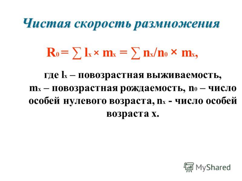 Чистая скорость размножения R 0 = l x × m x = n x /n 0 × m x, где l x – повозрастная выживаемость, m x – повозрастная рождаемость, n 0 – число особей нулевого возраста, n x - число особей возраста x.