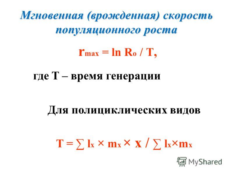 Мгновенная (врожденная) скорость популяционного роста r max = ln R o / T, где T – время генерации Для полициклических видов T = l x × m x × x / l x × m x