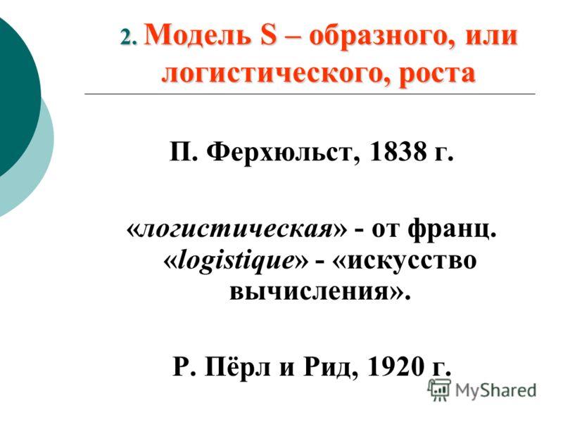 2. Модель S – образного, или логистического, роста П. Ферхюльст, 1838 г. «логистическая» - от франц. «logistique» - «искусство вычисления». Р. Пёрл и Рид, 1920 г.