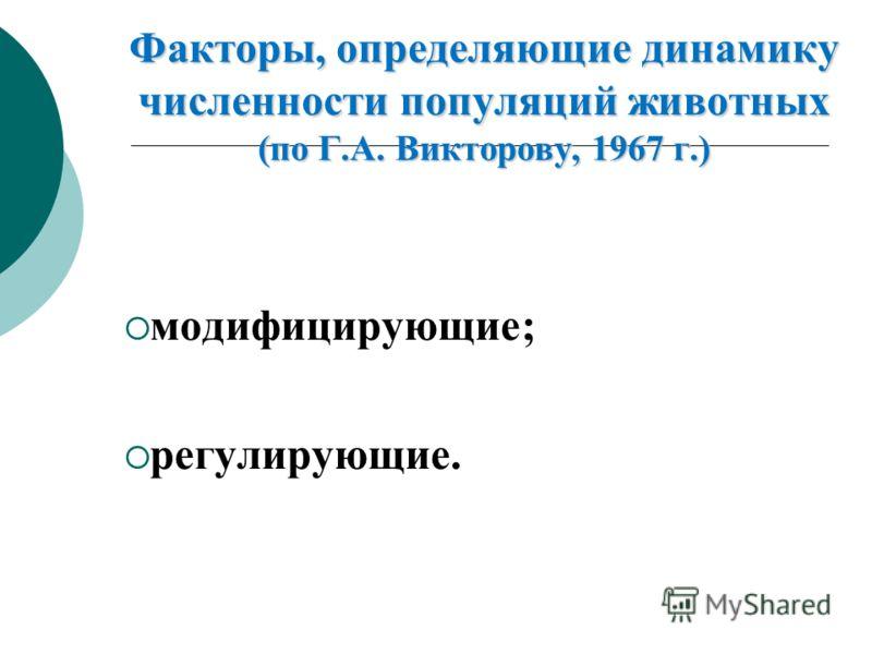 Факторы, определяющие динамику численности популяций животных (по Г.А. Викторову, 1967 г.) модифицирующие; регулирующие.