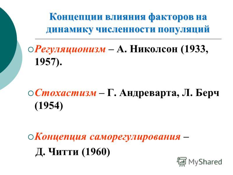 Концепции влияния факторов на динамику численности популяций Регуляционизм – А. Николсон (1933, 1957). Стохастизм – Г. Андреварта, Л. Берч (1954) Концепция саморегулирования – Д. Читти (1960)