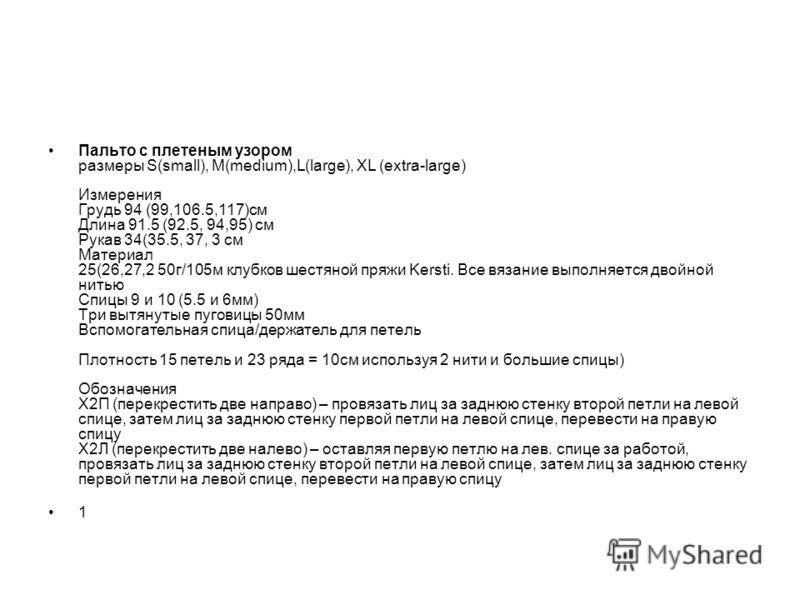 Пальто с плетеным узором размеры S(small), M(medium),L(large), XL (extra-large) Измерения Грудь 94 (99,106.5,117)см Длина 91.5 (92.5, 94,95) см Рукав 34(35.5, 37, 3 см Материал 25(26,27,2 50г/105м клубков шестяной пряжи Kersti. Все вязание выполняетс