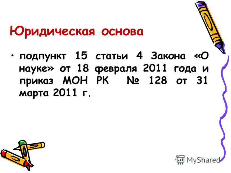 Юридическая основа подпункт 15 статьи 4 Закона «О науке» от 18 февраля 2011 года и приказ МОН РК 128 от 31 марта 2011 г.