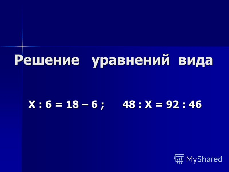 Решение уравнений вида Х : 6 = 18 – 6 ; 48 : Х = 92 : 46