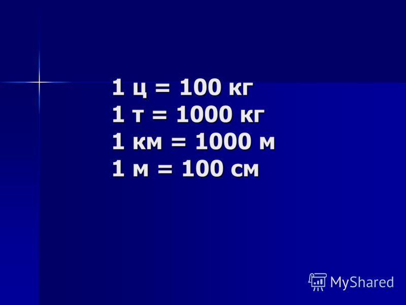 1 ц = 100 кг 1 т = 1000 кг 1 км = 1000 м 1 м = 100 см 1 ц = 100 кг 1 т = 1000 кг 1 км = 1000 м 1 м = 100 см