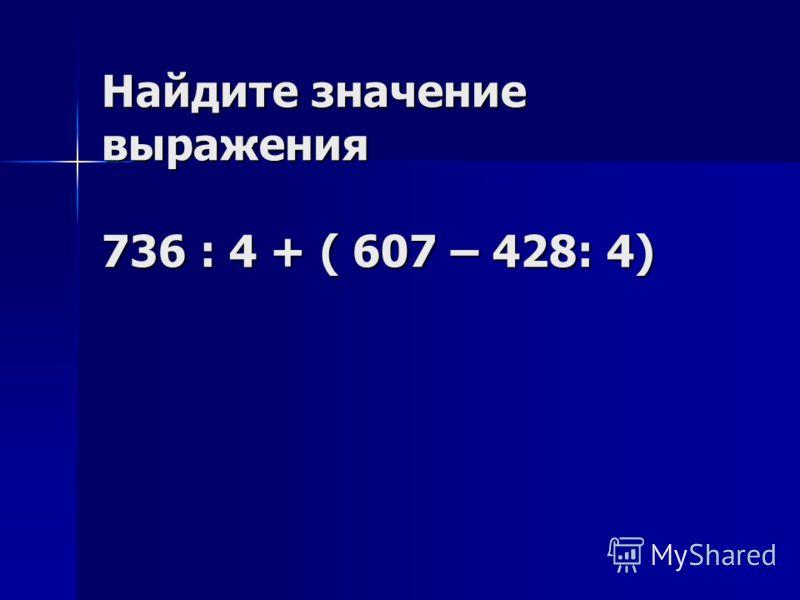 Найдите значение выражения 736 : 4 + ( 607 – 428: 4)