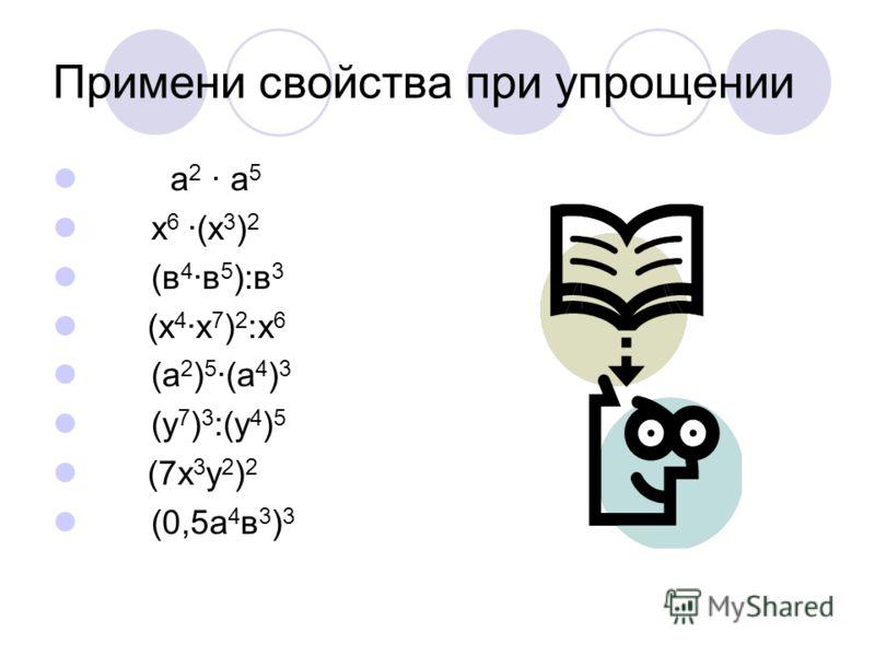 Примени свойства при упрощении а 2 · а 5 х 6 ·(х 3 ) 2 (в 4 ·в 5 ):в 3 (х 4 ·х 7 ) 2 :х 6 (а 2 ) 5 ·(а 4 ) 3 (у 7 ) 3 :(у 4 ) 5 (7х 3 у 2 ) 2 (0,5а 4 в 3 ) 3