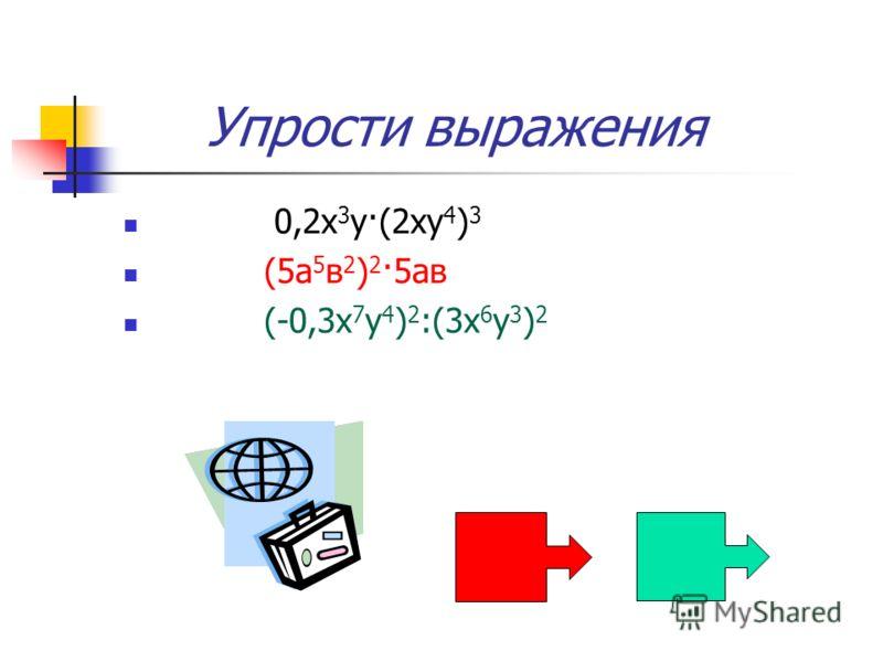 Упрости выражения 0,2х 3 у·(2ху 4 ) 3 (5а 5 в 2 ) 2 ·5ав (-0,3х 7 у 4 ) 2 :(3х 6 у 3 ) 2