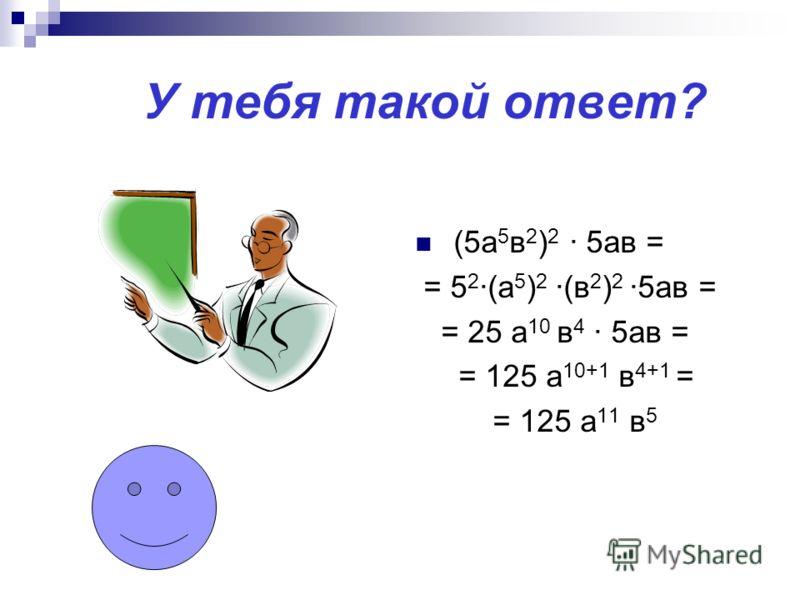У тебя такой ответ? (5а 5 в 2 ) 2 · 5ав = = 5 2 ·(а 5 ) 2 ·(в 2 ) 2 ·5ав = = 25 а 10 в 4 · 5ав = = 125 а 10+1 в 4+1 = = 125 а 11 в 5