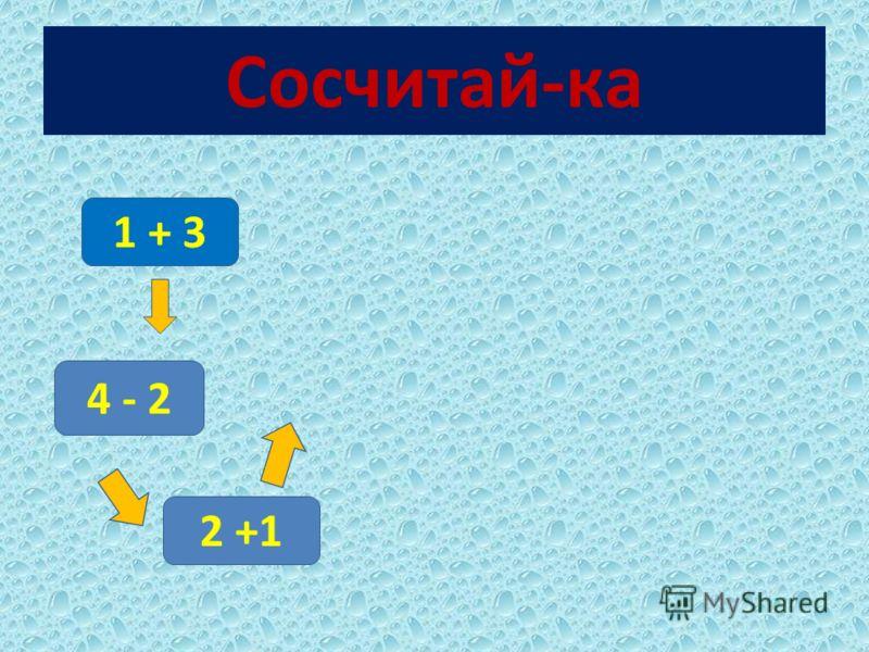 Сосчитай-ка 1 + 3 4 - 2 2 +1