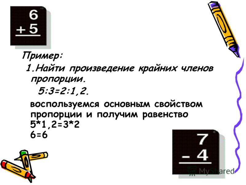 Пример: 1.Найти произведение крайних членов пропорции. 5:3=2:1,2. воспользуемся основным свойством пропорции и получим равенство 5*1,2=3*2 6=6