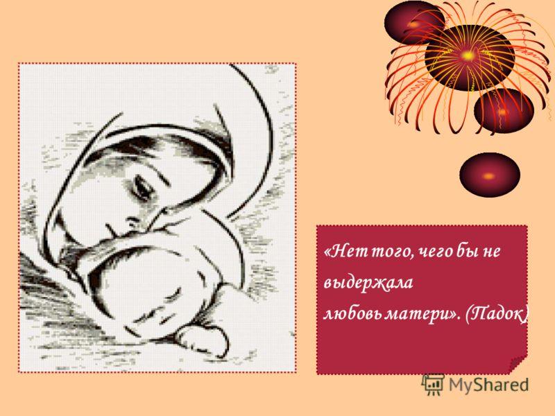 «Нет того, чего бы не выдержала любовь матери». (Падок)