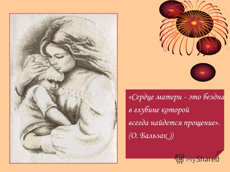 «Сердце матери - это бездна, в глубине которой всегда найдется прощение». (О. Бальзак ))