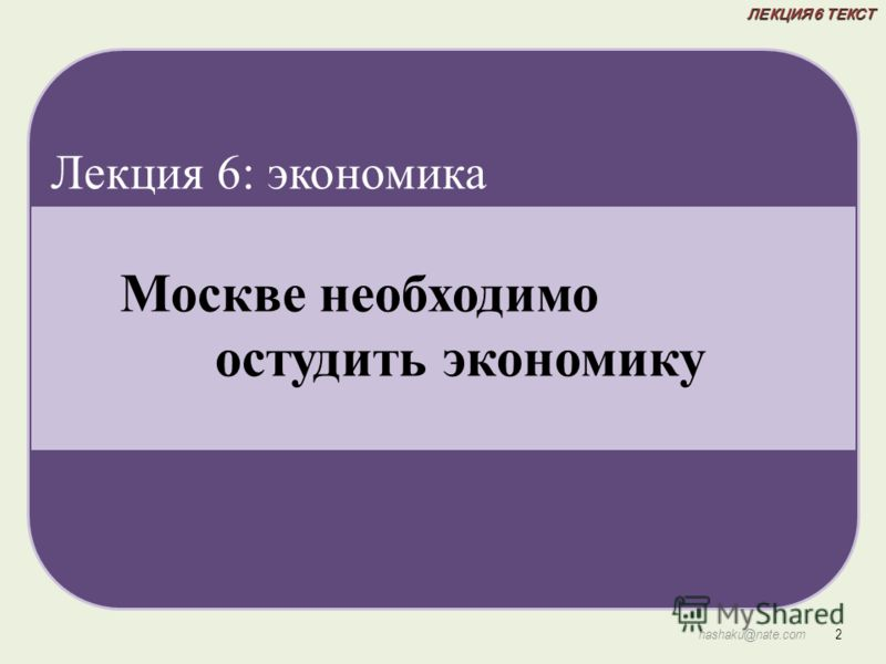 ЛЕКЦИЯ 6 ТЕКСТ 2 hashaku@nate.com Москве необходимо остудить экономику Лекция 6: экономика