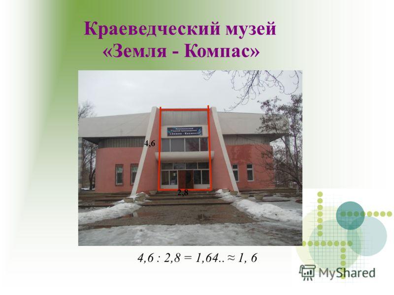 Краеведческий музей «Земля - Компас» 4,6 : 2,8 = 1,64.. 1, 6 4,6 2,8