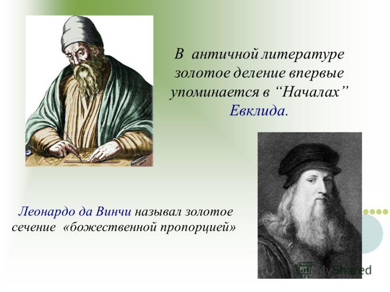 В античной литературе золотое деление впервые упоминается в Началах Евклида. Леонардо да Винчи называл золотое сечение «божественной пропорцией»