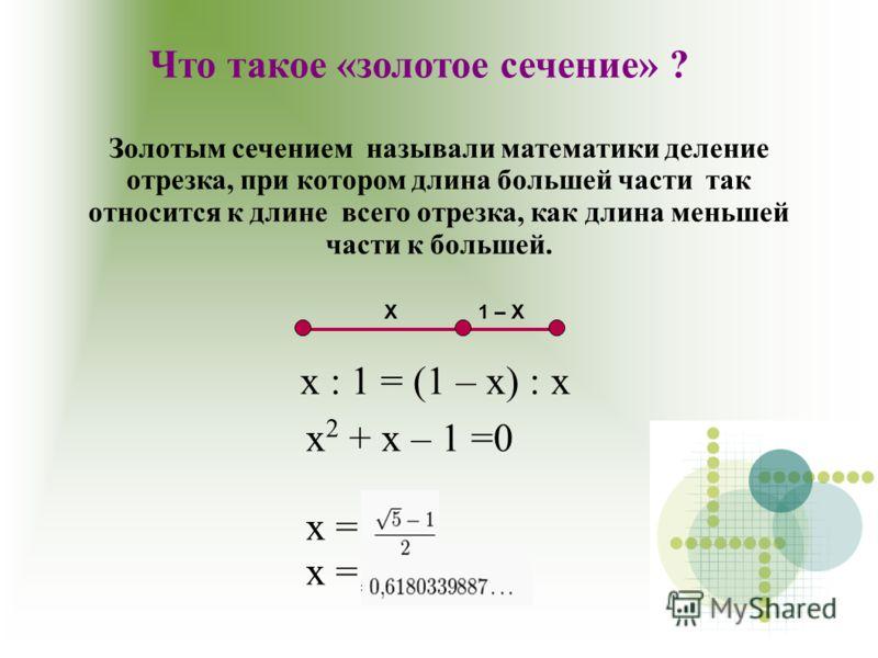 Золотым сечением называли математики деление отрезка, при котором длина большей части так относится к длине всего отрезка, как длина меньшей части к большей. Что такое «золотое сечение» ? Х1 – Х х : 1 = (1 – х) : х х 2 + х – 1 =0 х =