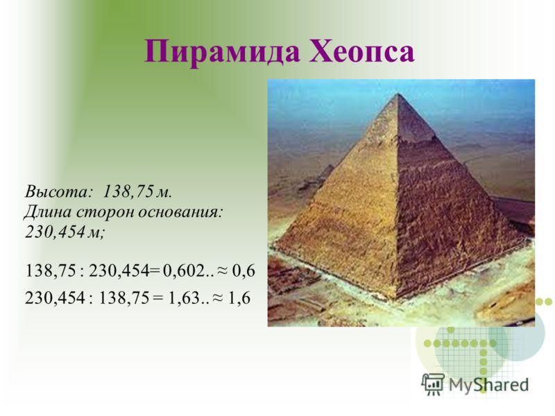 Пирамида Хеопса Высота: 138,75 м. Длина сторон основания: 230,454 м; 138,75 : 230,454= 0,602.. 0,6 230,454 : 138,75 = 1,63.. 1,6