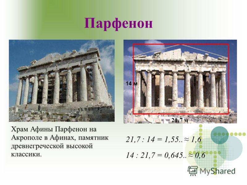 Парфенон Храм Афины Парфенон на Акрополе в Афинах, памятник древнегреческой высокой классики. 21,7 : 14 = 1,55.. 1,6 14 : 21,7 = 0,645.. 0,6 14 м 21,7 м