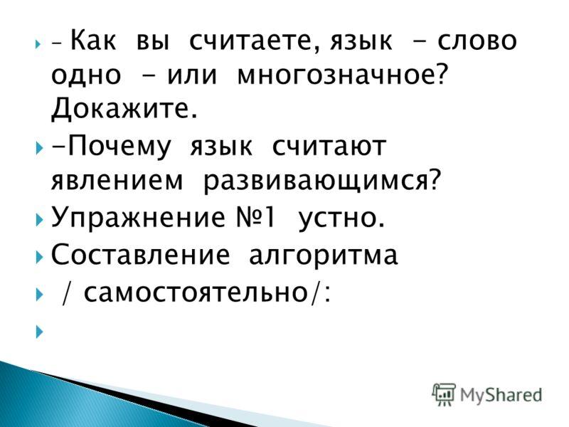 - Как вы считаете, язык - слово одно - или многозначное? Докажите. -Почему язык считают явлением развивающимся? Упражнение 1 устно. Составление алгоритма / самостоятельно/: