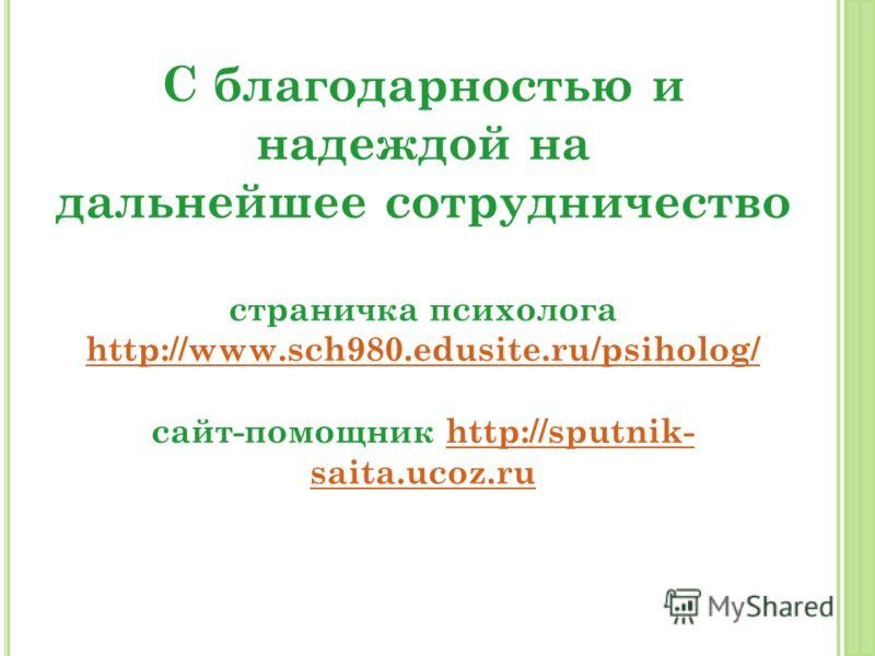 С благодарностью и надеждой на дальнейшее сотрудничество страничка психолога http://www.sch980.edusite.ru/psiholog/ сайт-помощник http://sputnik- saita.ucoz.ru http://www.sch980.edusite.ru/psiholog/http://sputnik- saita.ucoz.ru