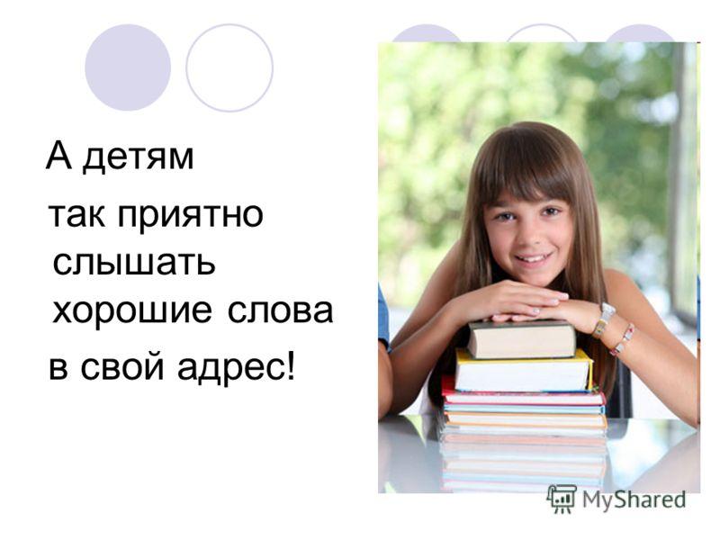 А детям так приятно слышать хорошие слова в свой адрес!