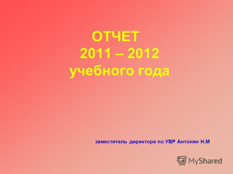 ОТЧЕТ 2011 – 2012 учебного года заместитель директора по УВР Антонян Н.М.