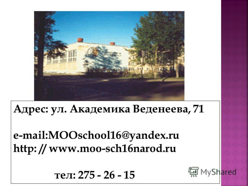 Адрес: ул. Академика Веденеева, 71 e-mail:MOOschool16@yandex.ru http: // www.moo-sch16narod.ru тел: 275 - 26 - 15