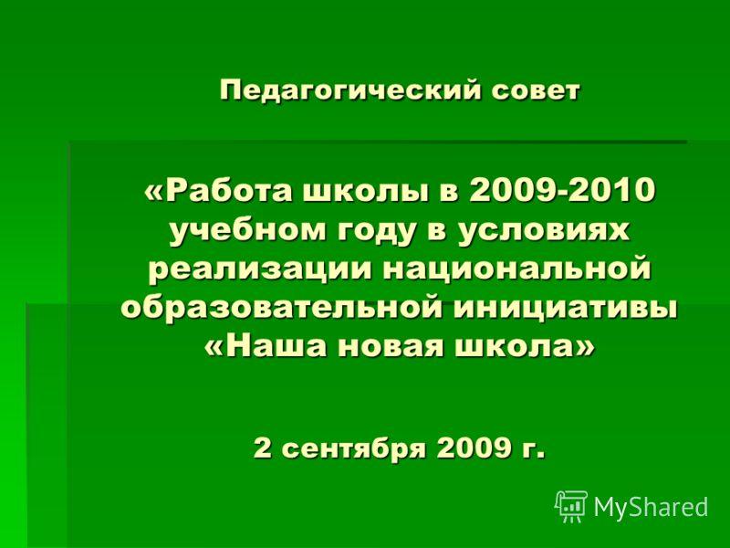 Педагогический совет «Работа школы в 2009-2010 учебном году в условиях реализации национальной образовательной инициативы «Наша новая школа» 2 сентября 2009 г.