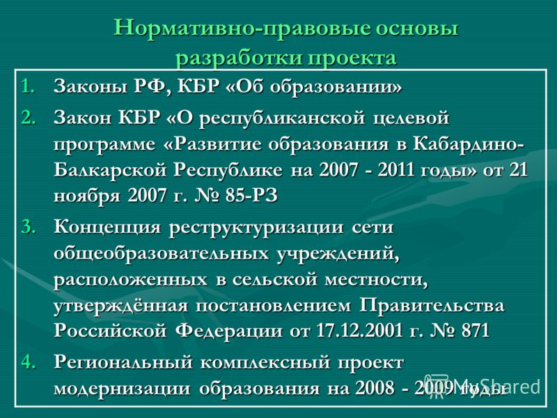 Нормативно-правовые основы разработки проекта 1.Законы РФ, КБР «Об образовании» 2.Закон КБР «О республиканской целевой программе «Развитие образования в Кабардино- Балкарской Республике на 2007 - 2011 годы» от 21 ноября 2007 г. 85-РЗ 3.Концепция рест