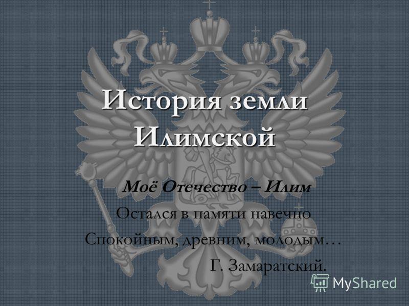 История земли Илимской Моё Отечество – Илим Остался в памяти навечно Спокойным, древним, молодым… Г. Замаратский.