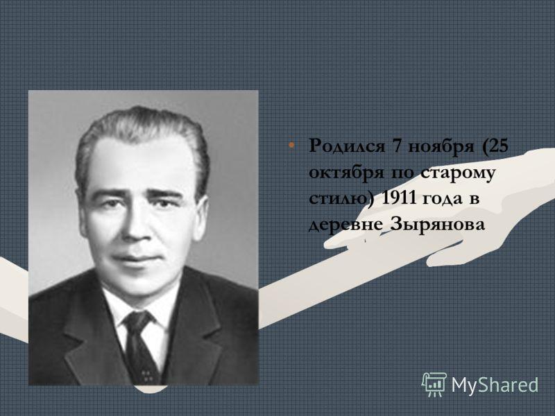 Родился 7 ноября (25 октября по старому стилю) 1911 года в деревне Зырянова