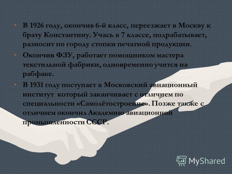 В 1926 году, окончив 6-й класс, переезжает в Москву к брату Константину. Учась в 7 классе, подрабатывает, разносит по городу стопки печатной продукции. Окончив ФЗУ, работает помощником мастера текстильной фабрики, одновременно учится на рабфаке. В 19