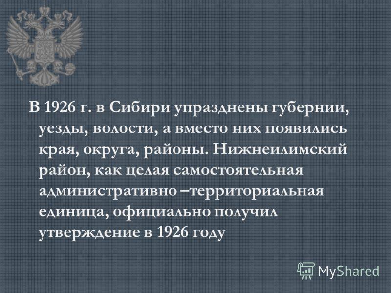 В 1926 г. в Сибири упразднены губернии, уезды, волости, а вместо них появились края, округа, районы. Нижнеилимский район, как целая самостоятельная административно –территориальная единица, официально получил утверждение в 1926 году