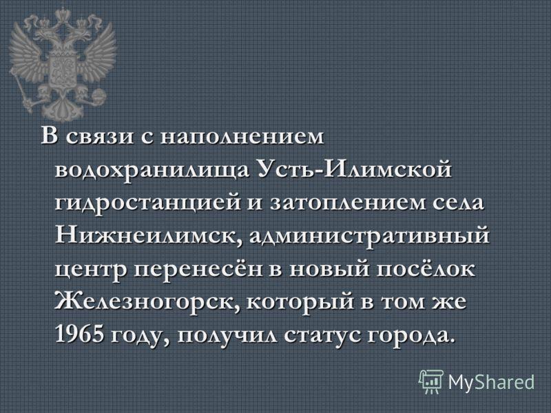 В связи с наполнением водохранилища Усть-Илимской гидростанцией и затоплением села Нижнеилимск, административный центр перенесён в новый посёлок Железногорск, который в том же 1965 году, получил статус города. В связи с наполнением водохранилища Усть