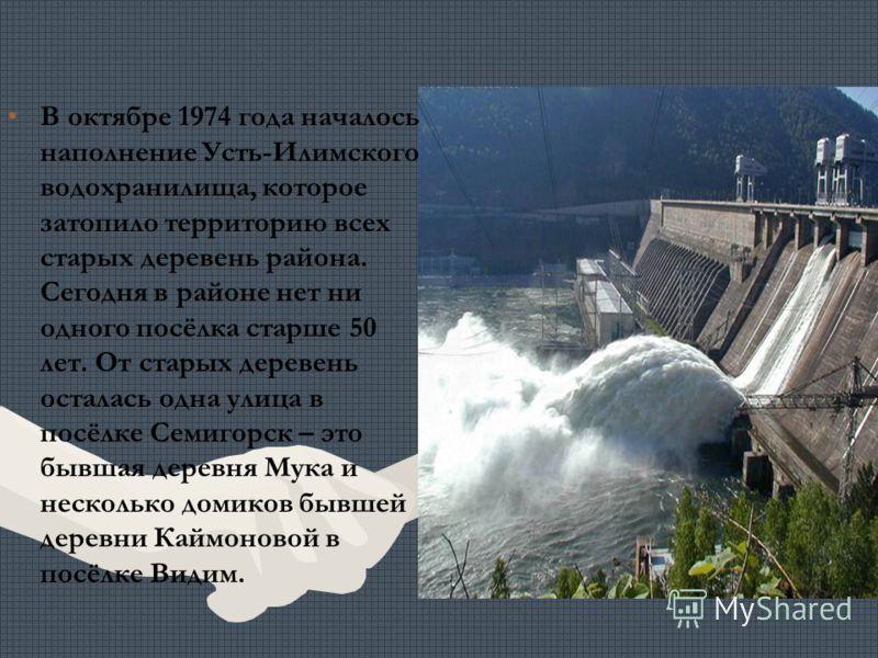 В октябре 1974 года началось наполнение Усть-Илимского водохранилища, которое затопило территорию всех старых деревень района. Сегодня в районе нет ни одного посёлка старше 50 лет. От старых деревень осталась одна улица в посёлке Семигорск – это бывш