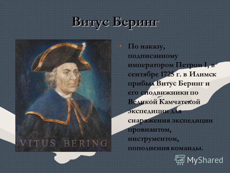 Витус Беринг По наказу, подписанному императором Петром I, в сентябре 1725 г. в Илимск прибыл Витус Беринг и его сподвижники по Великой Камчатской экспедиции для снаряжения экспедиции провиантом, инструментом, пополнения команды.