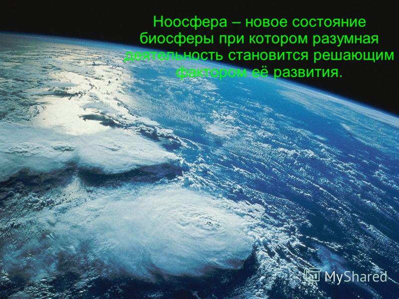 Ноосфера – новое состояние биосферы при котором разумная деятельность становится решающим фактором её развития.