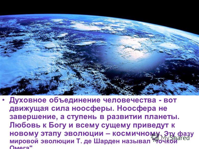 Духовное объединение человечества - вот движущая сила ноосферы. Ноосфера не завершение, а ступень в развитии планеты. Любовь к Богу и всему сущему приведут к новому этапу эволюции – космичному. Эту фазу мировой эволюции Т. де Шарден называл