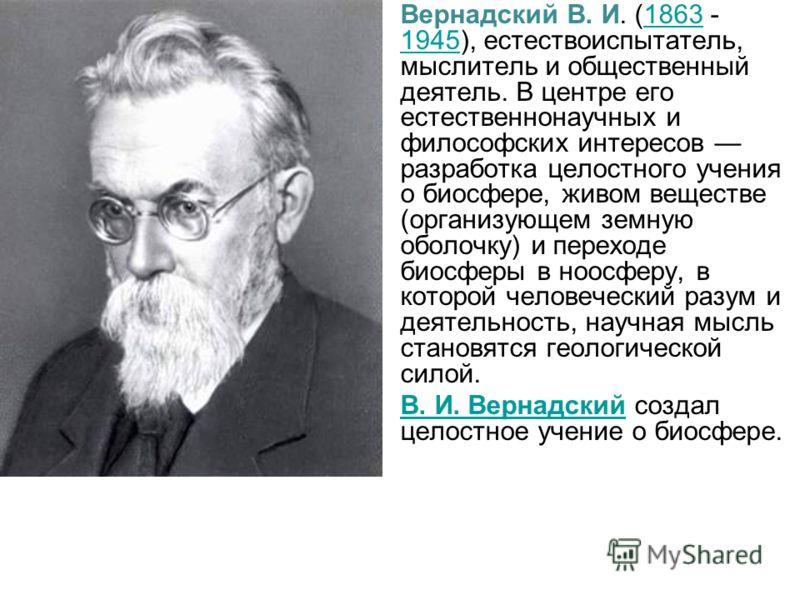 Вернадский В. И. (1863 - 1945), естествоиспытатель, мыслитель и общественный деятель. В центре его естественнонаучных и философских интересов разработка целостного учения о биосфере, живом веществе (организующем земную оболочку) и переходе биосферы в
