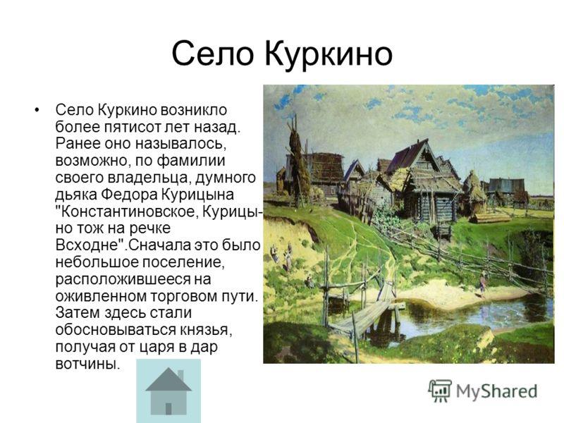 Село Куркино Село Куркино возникло более пятисот лет назад. Ранее оно называлось, возможно, по фамилии своего владельца, думного дьяка Федора Курицына