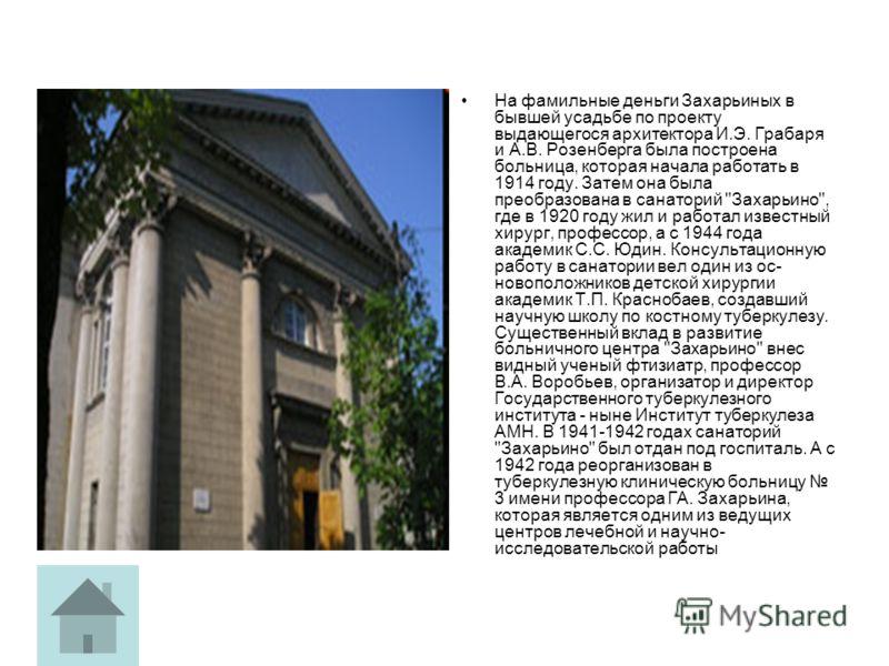 На фамильные деньги Захарьиных в бывшей усадьбе по проекту выдающегося архитектора И.Э. Грабаря и А.В. Розенберга была построена больница, которая начала работать в 1914 году. Затем она была преобразована в санаторий