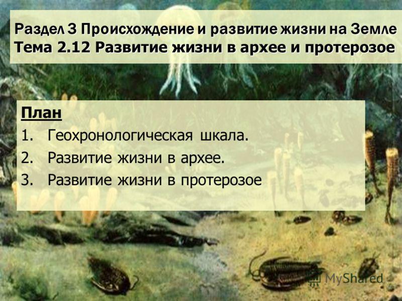 Раздел 3 Происхождение и развитие жизни на Земле Тема 2.12 Развитие жизни в архее и протерозое План 1.Геохронологическая шкала. 2.Развитие жизни в архее. 3.Развитие жизни в протерозое