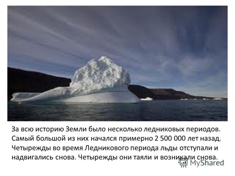 За всю историю Земли было несколько ледниковых периодов. Самый большой из них начался примерно 2 500 000 лет назад. Четырежды во время Ледникового периода льды отступали и надвигались снова. Четырежды они таяли и возникали снова.