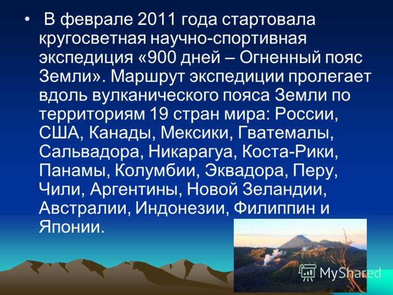 В феврале 2011 года стартовала кругосветная научно-спортивная экспедиция «900 дней – Огненный пояс Земли». Маршрут экспедиции пролегает вдоль вулканического пояса Земли по территориям 19 стран мира: России, США, Канады, Мексики, Гватемалы, Сальвадора