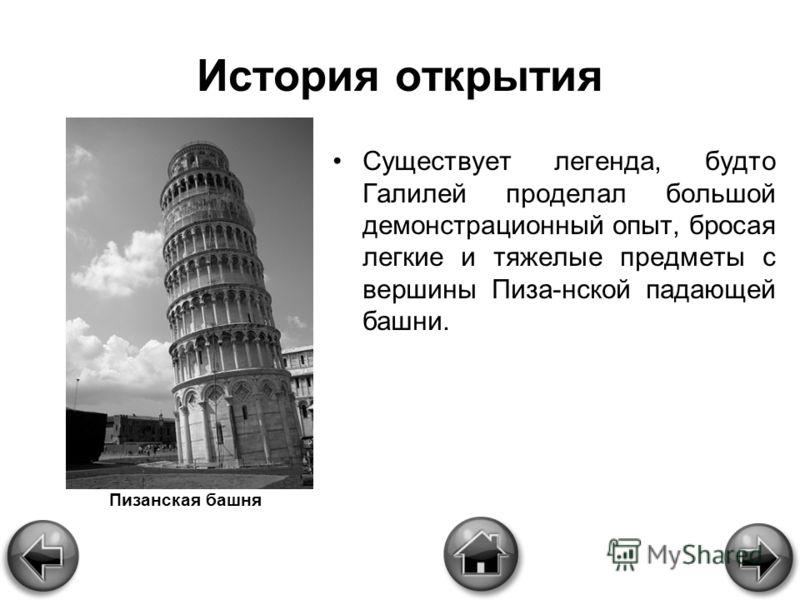 История открытия Существует легенда, будто Галилей проделал большой демонстрационный опыт, бросая легкие и тяжелые предметы с вершины Пиза-нской падающей башни. Пизанская башня