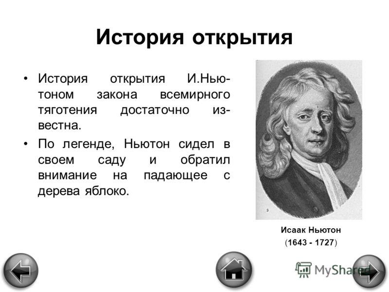 История открытия История открытия И.Нью- тоном закона всемирного тяготения достаточно из- вестна. По легенде, Ньютон сидел в своем саду и обратил внимание на падающее с дерева яблоко. Исаак Ньютон (1643 - 1727)
