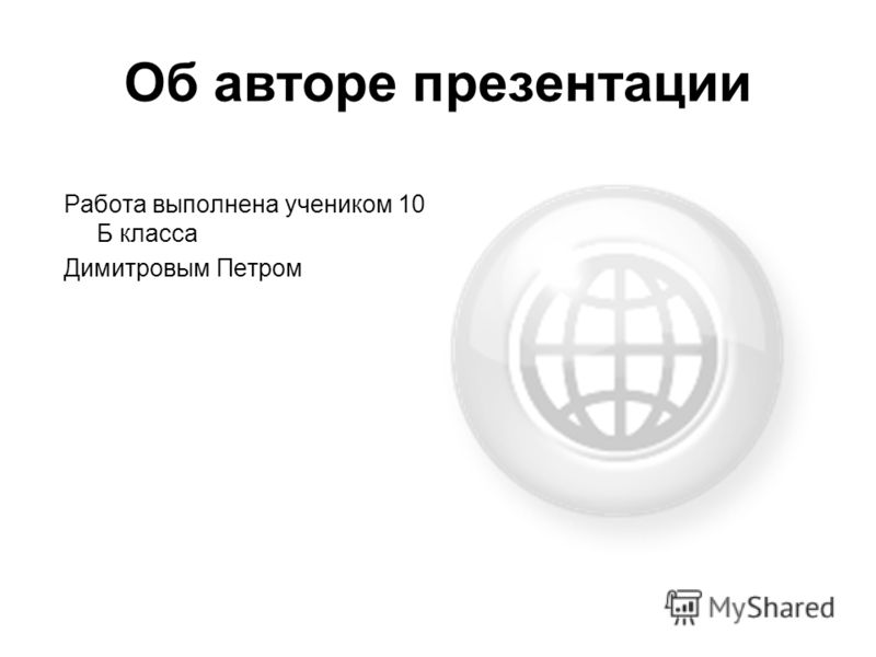 Об авторе презентации Работа выполнена учеником 10 Б класса Димитровым Петром